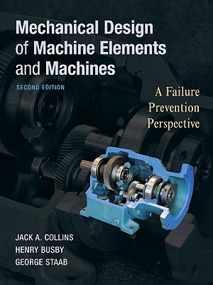 Mechanical Design of Machine Elements and Machines By Collins, Jack A./ Busby, Henry R./ Staab, George H.